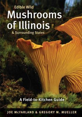 Edible Wild Mushrooms of Illinois and Surrounding States: A Field-To-Kitchen Guide  by  Joe McFarland