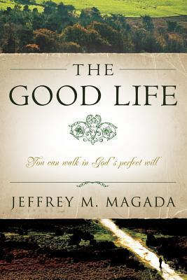 The Good Life: You Can Walk in Gods Perfect Will Jeffrey Magada