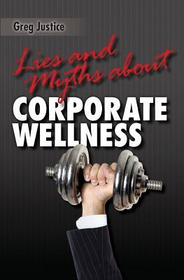 Lies & Myths about Corporate Wellness  by  Greg Justice