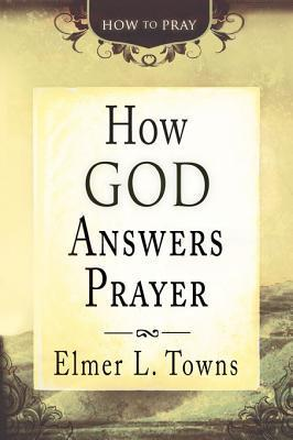 How God Answers Prayer Elmer L. Towns