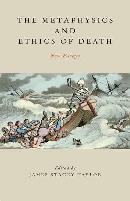 The Metaphysics and Ethics of Death: New Essays James Stacey Taylor