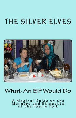 What an Elf Would Do: A Magical Guide to the Manners and Etiquette of the Faerie Folk The Silver Elves