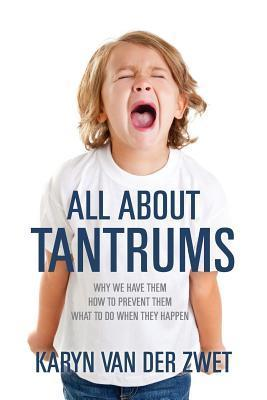 All about Tantrums: Why We Have Them How to Prevent Them What to Do When They Happen  by  karyn van der zwet