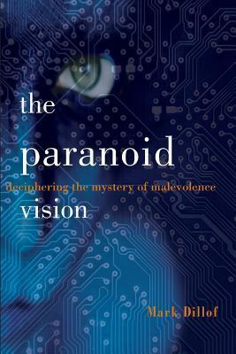 The Paranoid Vision: Deciphering the Mystery of Malevolence Mark Dillof