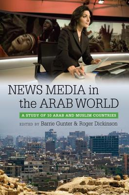 News Media in the Arab World: A Study of 10 Arab and Muslim Countries  by  Barrie Gunter
