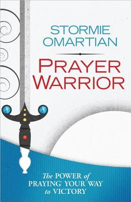 Prayer Warrior: The Power of Praying Your Way to Victory Stormie Omartian