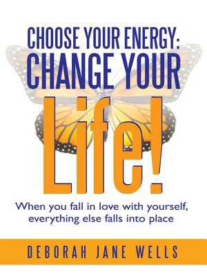 Choose Your Energy: Change Your Life!: When You Fall in Love with Yourself, Everything Else Falls Into Place  by  Deborah Jane Wells