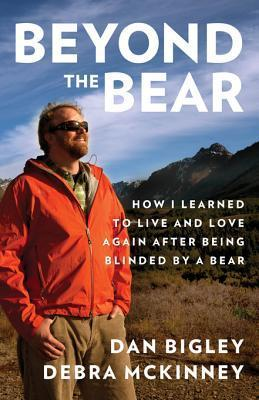 Beyond the Bear: How I Learned to Live and Love Again After Being Blinded a Bear by Dan Bigley