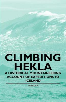 Climbing Hekla - A Historical Mountaineering Account of Expeditions to Iceland Various