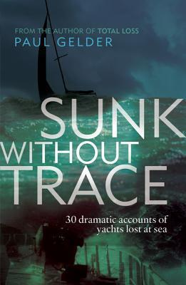 Sunk Without Trace: 30 Dramatic Accounts of Yachts Lost at Sea  by  Paul Gelder