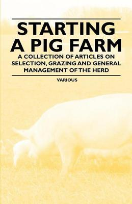 Starting a Pig Farm - A Collection of Articles on Selection, Grazing and General Management of the Herd  by  Various