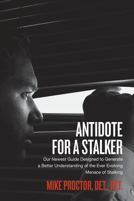 Antidote for a Stalker: Our Newest Guide Designed to Generate a Better Understanding of the Ever Evolving Menace of Stalking  by  Mike Proctor Det
