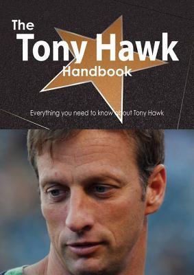 The Tony Hawk Handbook - Everything You Need to Know about Tony Hawk  by  Emily Smith