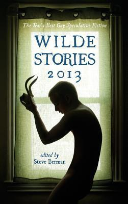 Wilde Stories 2013: The Years Best Gay Speculative Fiction  by  Steve Berman