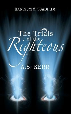 The Trials of the Righteous: Hanisuyim Tsadikim  by  A.S. Kerr