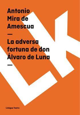 La Adversa Fortuna de Don Alvaro de Luna  by  Antonio Mira de Amescua