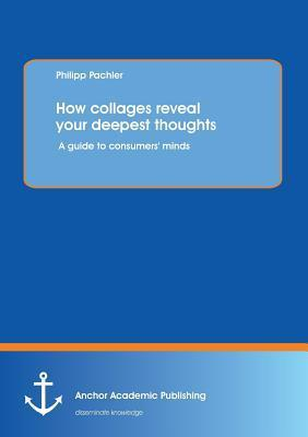 How Collages Reveal Your Deepest Thoughts: A Guide to Consumers Minds Philipp Pachler
