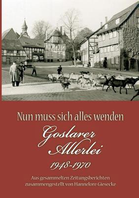 Nun muss sich alles wenden: Goslarer Allerlei 1948-1970. Aus gesammelten Zeitungsberichten zusammengestellt  by  Hannelore Giesecke