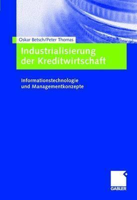 Industrialisierung Der Kreditwirtschaft: Informationstechnologie Und Managementkonzepte  by  Oskar Betsch