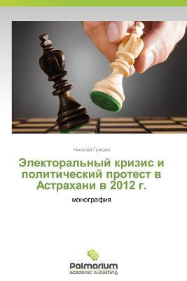 Elektoralnyy Krizis I Politicheskiy Protest V Astrakhani V 2012 G. Grishin Nikolay