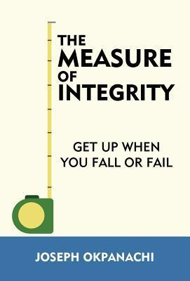 The Measure of Integrity: Get Up When You Fall or Fail  by  Joseph Okpanachi