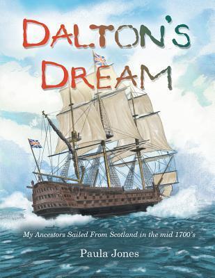 Daltons Dream: My Ancestors Sailed from Scotland in the Mid 1700s Paula Jones