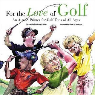 For the Love of Golf: An A-To-Z Primer for Golf Fans of All Ages  by  Frederick C. Klein