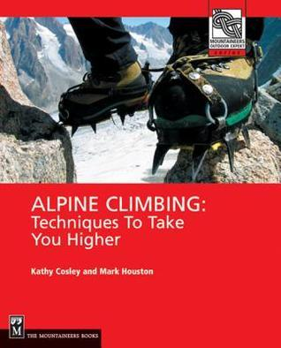Alpine Climbing: Techniques to Take You Higher Kathy Cosley