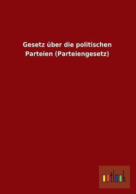 Gesetz Uber Die Politischen Parteien (Parteiengesetz)  by  Anonymous