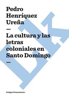 La Cultura y Las Letras Coloniales En Santo Domingo Pedro Henríquez Ureña