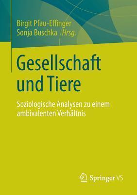 Gesellschaft Und Tiere: Soziologische Analysen Zu Einem Ambivalenten Verhaltnis  by  Birgit Pfau-Effinger