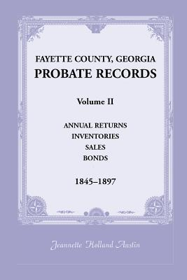 Fayette County, Georgia Probate Records: Annual Returns, Inventories, Sales, Bonds 1845 1897  by  Jeannette Holland Austin