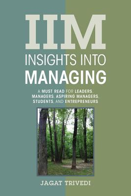 IIM: Insights Into Managing: A Must Read for Leaders, Managers, Aspiring Managers, Students, and Entrepreneurs  by  Jagat Trivedi