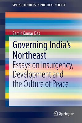 Governing Indias Northeast: Essays on Insurgency, Development and the Culture of Peace  by  Samir Kumar Das