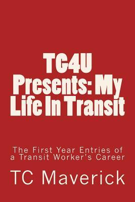 Tg4u Presents: My Life in Transit: The First Year Journal Entries of a Transit Workers Career T.C. Maverick