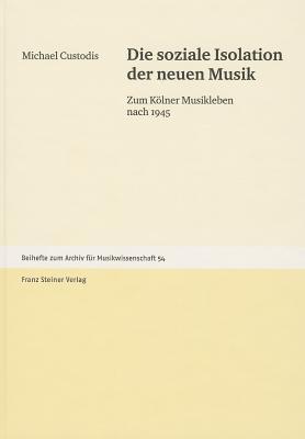 Die Soziale Isolation Der Neuen Musik: Zum Kolner Musikleben Nach 1945  by  Michael Custodis