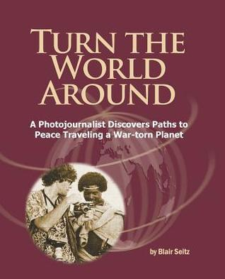 Turn the World Around: A Photojournalist Discovers Paths to Peace Traveling a War-Torn Planet Blair Seitz
