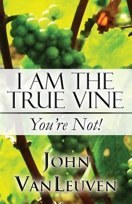 I Am the True Vine: Youre Not! John Vanleuven