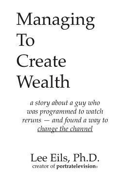 Managing to Create Wealth: A Story about a Guy Who Was Programmed to Watch Reruns- And Found a Way to Change the Channel Lee Eils