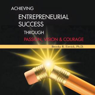 Achieving Entrepreneurial Success Through Passion, Vision & Courage Brooke R. Envick