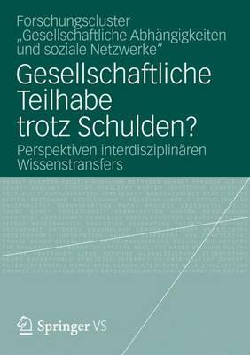 Gesellschaftliche Teilhabe Trotz Schulden?: Perspektiven Interdisziplinaren Wissenstransfers  by  Forschungscluster