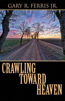 Crawling Toward Heaven  by  Gary R Ferris Jr