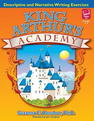 King Arthurs Academy: Descriptive and Narrative Writing Exercises Suzanna E. Henshon
