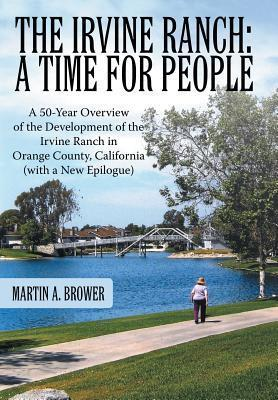 The Irvine Ranch: A Time for People: A 50-Year Overview of the Development of the Irvine Ranch in Orange County, California (with a New Martin A. Brower