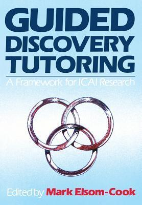 Guided Discovery Tutoring: A Framework for Icai Research  by  Mark Elsom-Cook