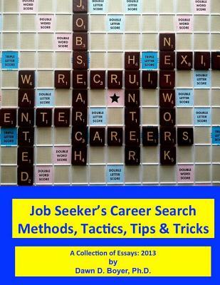 Job Seekers Career Search Methods, Tactics, Tips & Tricks: A Collection of Essays: 2013  by  Dawn D. Boyer