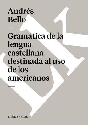 Gramatica de La Lengua Castellana Destinada Al USO de Los Americanos Andrés Bello