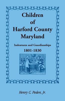 Children of Harford County, Maryland: Indentures and Guardianships, 1801-1830, 1801-1830 Henry C. Peden Jr.