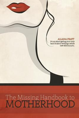 The Missing Handbook to Motherhood: Its Not about Getting Your Mojo Back, Its about Birthing a Whole New Delicious You!  by  Allana Pratt