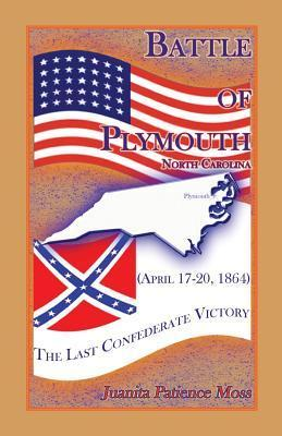 Battle of Plymouth, North Carolina (April 17-20, 1864): The Last Confederate Victory  by  Juanita Patience Moss